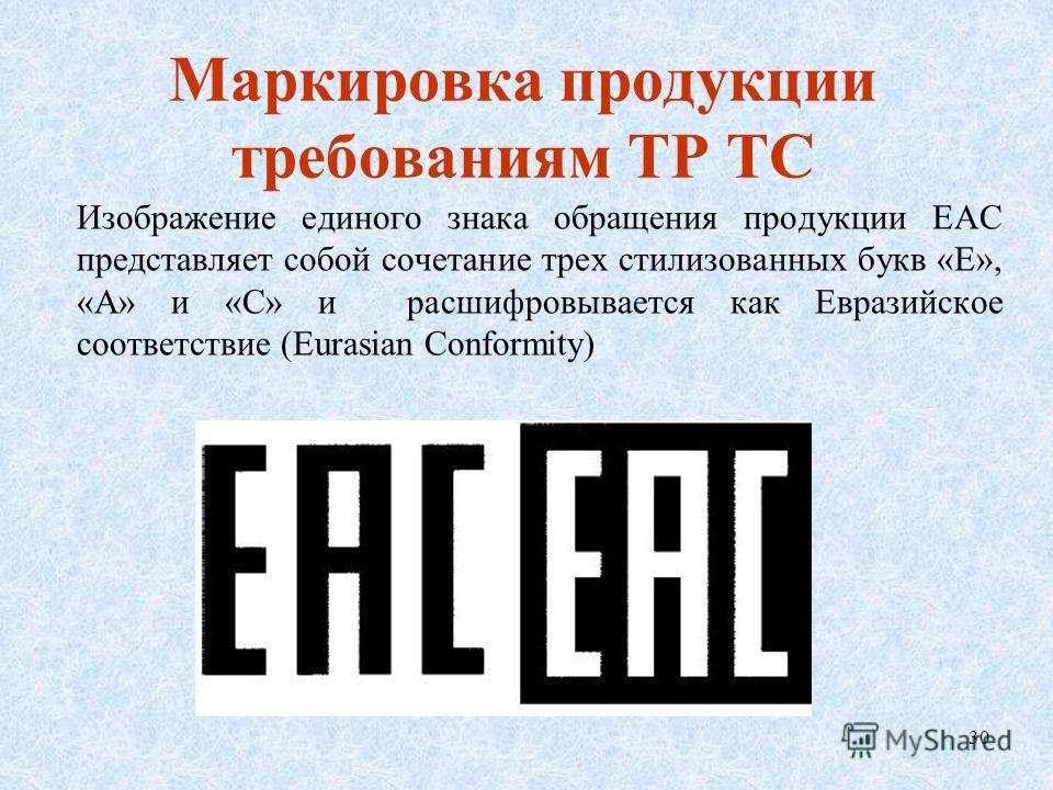Маркировка продукции требованиям ТР ТС Изображение единого знака обращения продукции ЕАС представляет собой сочетание трех стилизованных букв «Е», «А» и «С» и расшифровывается как Евразийское соответствие (Eurasian Conformity) 30