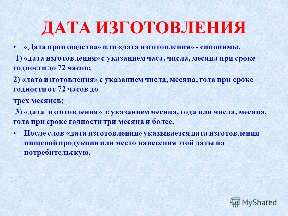 ДАТА ИЗГОТОВЛЕНИЯ «Дата производства» или «дата изготовления» - синонимы. 1) «дата изготовления» с указанием часа, числа, месяца при сроке годности до 72 часов; 2) «дата изготовления» с указанием числа, месяца, года при сроке годности от 72 часов до