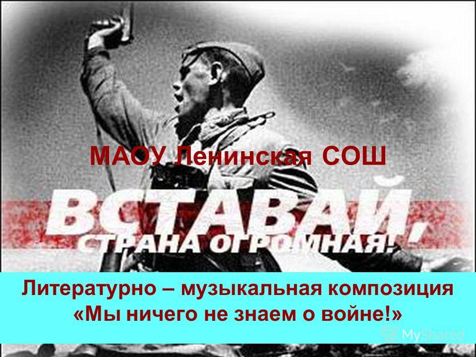 МАОУ Ленинская СОШ Литературно – музыкальная композиция «Мы ничего не знаем о войне!»