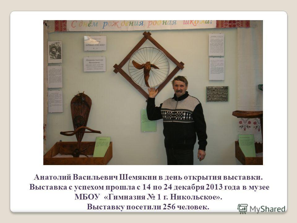 Анатолий Васильевич Шемякин в день открытия выставки. Выставка с успехом прошла с 14 по 24 декабря 2013 года в музее МБОУ «Гимназия 1 г. Никольское». Выставку посетили 256 человек.