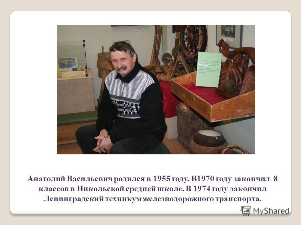 Анатолий Васильевич родился в 1955 году. В1970 году закончил 8 классов в Никольской средней школе. В 1974 году закончил Ленинградский техникум железнодорожного транспорта.