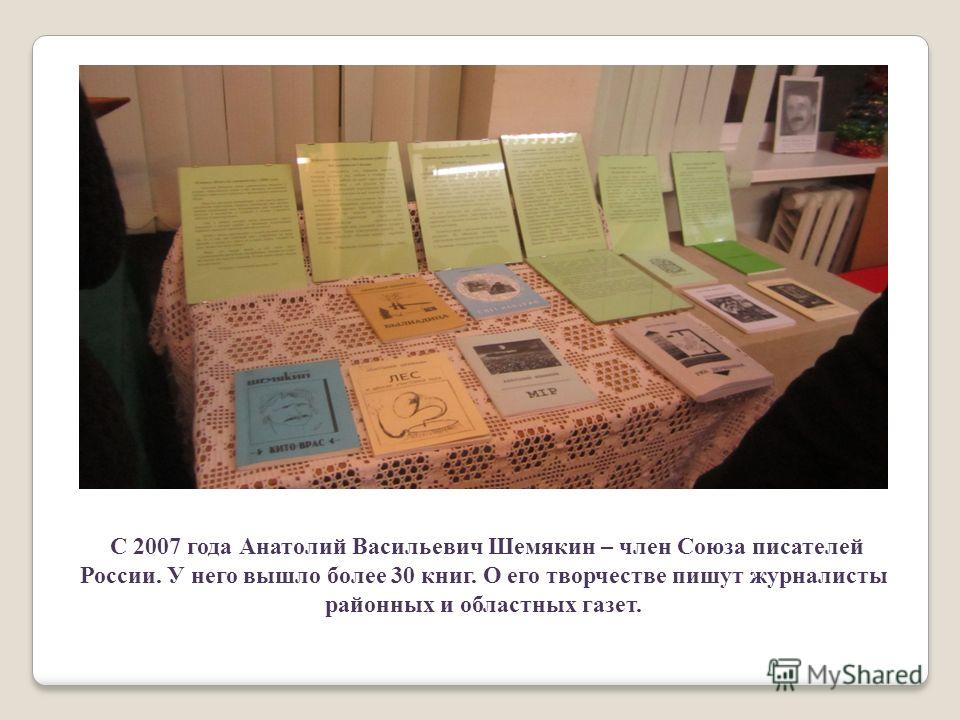 С 2007 года Анатолий Васильевич Шемякин – член Союза писателей России. У него вышло более 30 книг. О его творчестве пишут журналисты районных и областных газет.