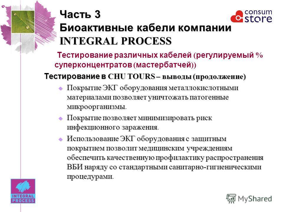 Часть 3 Биоактивные кабели компании INTEGRAL PROCESS Тестирование различных кабелей ( регулируемый % суперконцентратов ( мастербатчей )) Тестирование в CHU TOURS – выводы (продолжение) Покрытие ЭКГ оборудования металлокислотными материалами позволяет