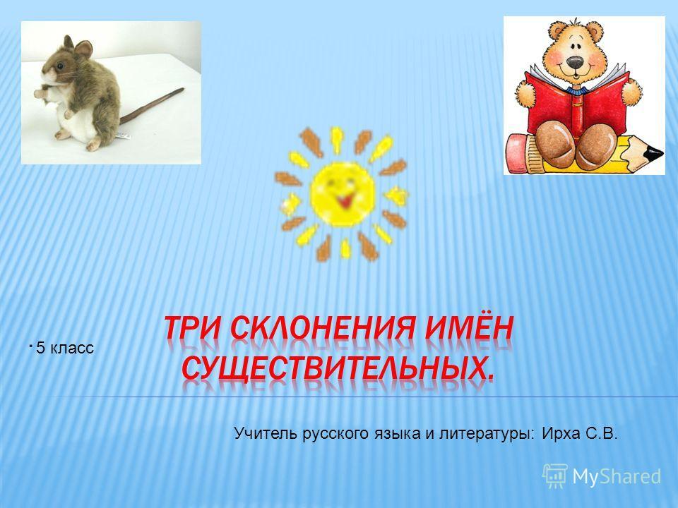 . Учитель русского языка и литературы: Ирха С.В. 5 класс