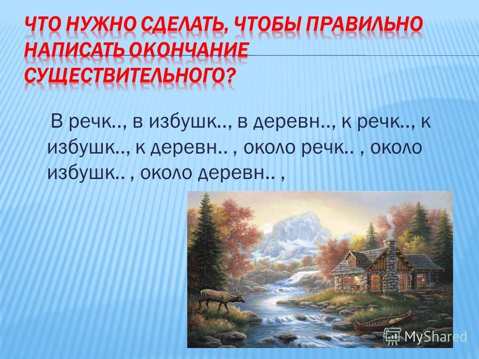 В речк.., в избушк.., в деревн.., к речк.., к избушк.., к деревн.., около речк.., около избушк.., около деревн..,