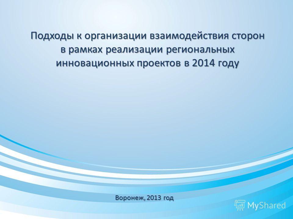 Подходы к организации взаимодействия сторон в рамках реализации региональных инновационных проектов в 2014 году Воронеж, 2013 год