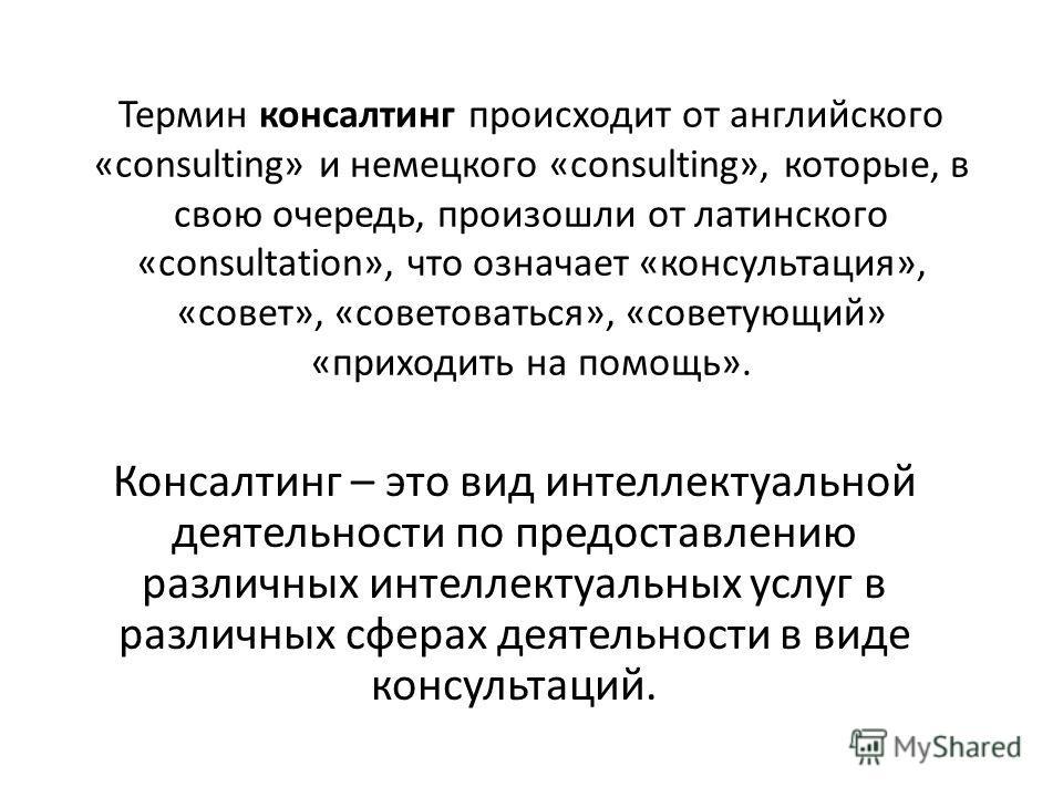 Термин консалтинг происходит от английского «consulting» и немецкого «consulting», которые, в свою очередь, произошли от латинского «consultation», что означает «консультация», «совет», «советоваться», «советующий» «приходить на помощь». Консалтинг –