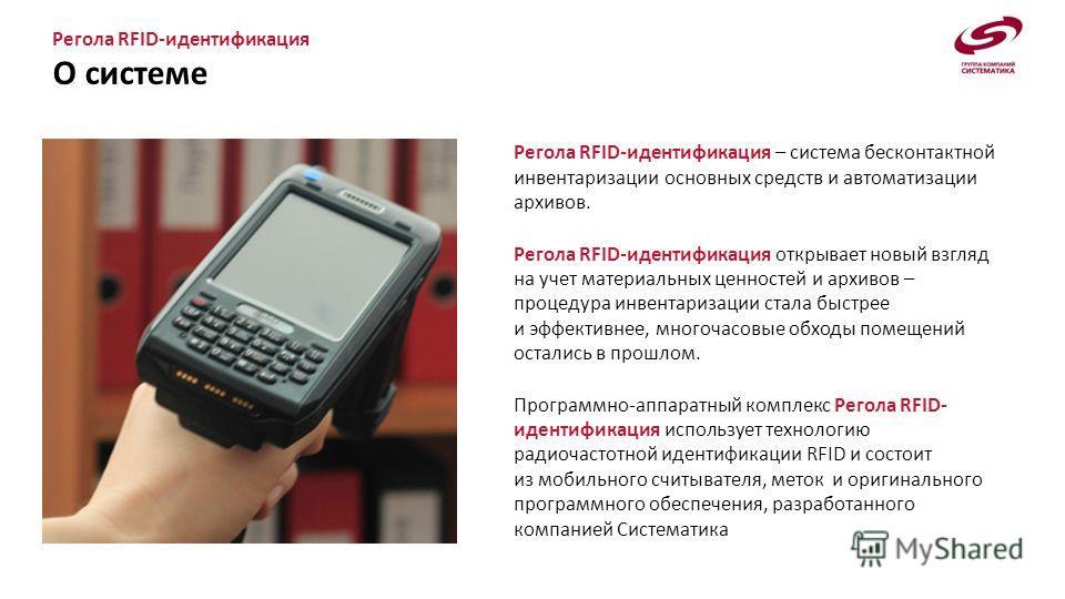 Регола RFID-идентификация О системе Регола RFID-идентификация – система бесконтактной инвентаризации основных средств и автоматизации архивов. Регола RFID-идентификация открывает новый взгляд на учет материальных ценностей и архивов – процедура инвен