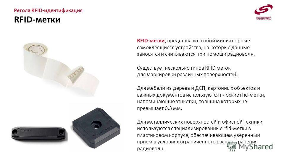 Регола RFID-идентификация RFID-метки RFID-метки, представляют собой миниатюрные самоклеящиеся устройства, на которые данные заносятся и считываются при помощи радиоволн. Существует несколько типов RFID меток для маркировки различных поверхностей. Для