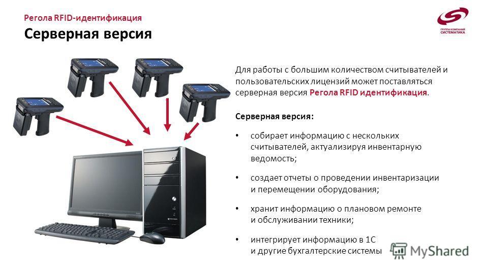 Регола RFID-идентификация Серверная версия Для работы с большим количеством считывателей и пользовательских лицензий может поставляться серверная версия Регола RFID идентификация. Серверная версия: собирает информацию с нескольких считывателей, актуа