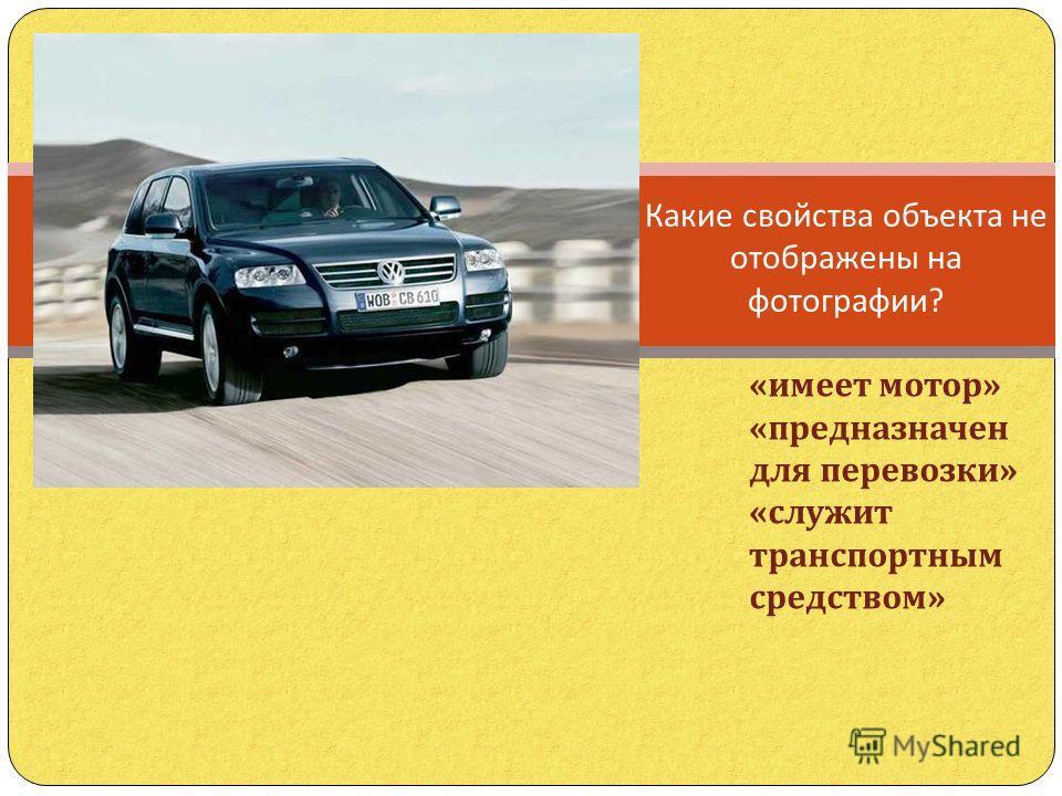 Какие свойства объекта не отображены на фотографии ? « имеет мотор » « предназначен для перевозки » « служит транспортным средством »