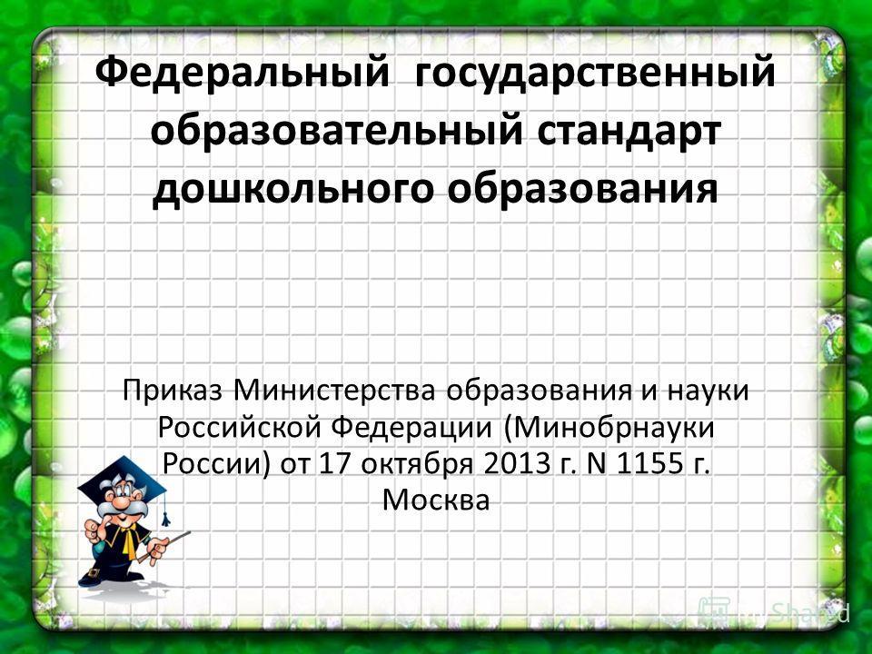 Федеральный государственный образовательный стандарт дошкольного образования Приказ Министерства образования и науки Российской Федерации (Минобрнауки России) от 17 октября 2013 г. N 1155 г. Москва
