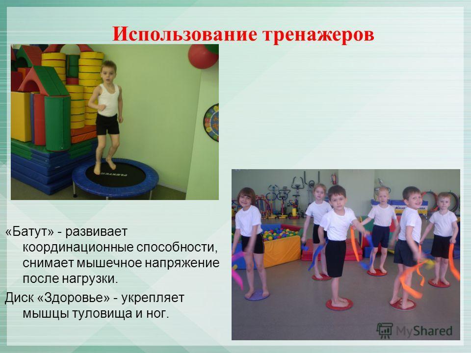 Использование тренажеров «Батут» - развивает координационные способности, снимает мышечное напряжение после нагрузки. Диск «Здоровье» - укрепляет мышцы туловища и ног.