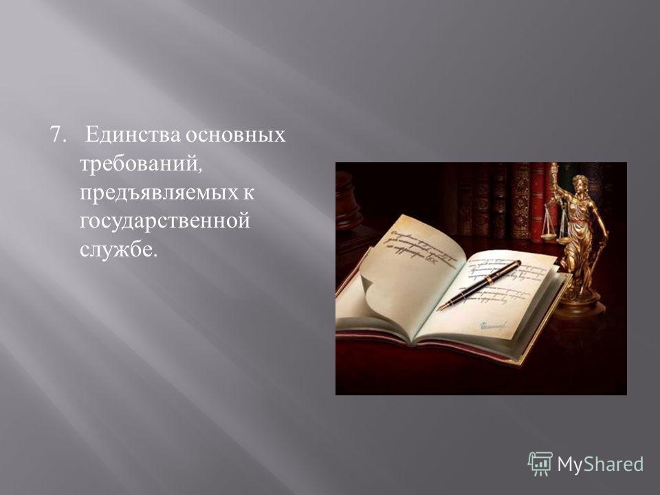 7. Единства основных требований, предъявляемых к государст  венной службе.