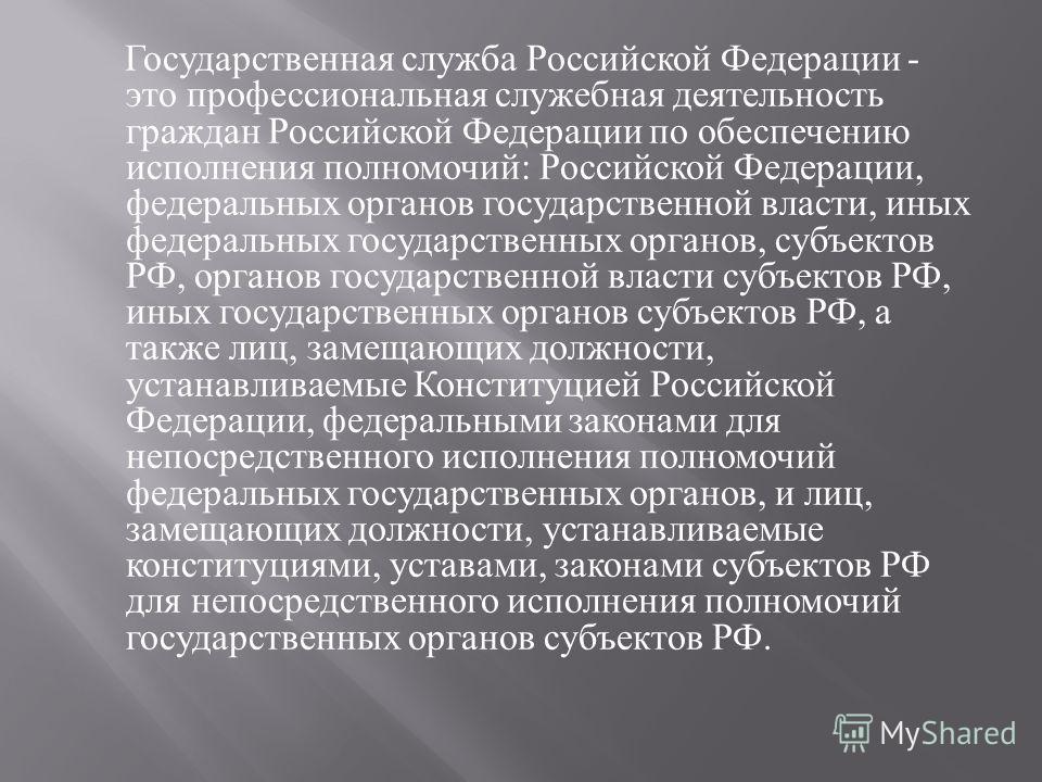 Государственная служба Российской Федерации - это профессиональная служебная деятельность граждан Российской Федерации по обеспечению исполнения полномочий : Российской Федерации, федеральных органов государственной власти, иных федеральных государст