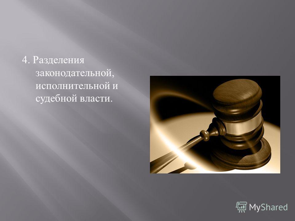 4. Разделения законодательной, исполнительной и судебной власти.
