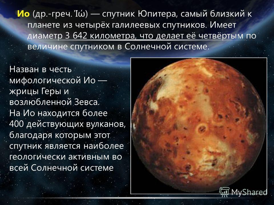 Назван в честь мифологической Ио жрицы Геры и возлюбленной Зевса. На Ио находится более 400 действующих вулканов, благодаря которым этот спутник является наиболее геологически активным во всей Солнечной системе