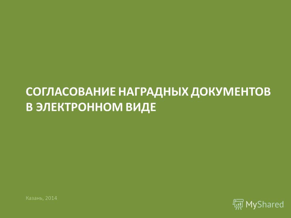 1 СОГЛАСОВАНИЕ НАГРАДНЫХ ДОКУМЕНТОВ В ЭЛЕКТРОННОМ ВИДЕ Казань, 2014