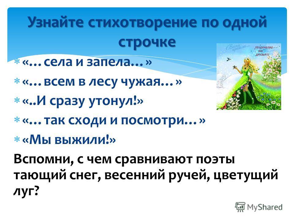 «…села и запела…» «…всем в лесу чужая…» «..И сразу утонул!» «…так сходи и посмотри…» «Мы выжили!» Вспомни, с чем сравнивают поэты тающий снег, весенний ручей, цветущий луг? Узнайте стихотворение по одной строчке