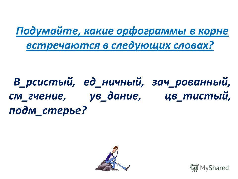 Подумайте, какие орфограммы в корне встречаются в следующих словах? В_рсистый, ед_ничный, зач_рованный, см_гчение, ув_дание, цв_тистый, подм_стерье?