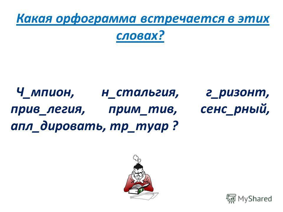 Какая орфограмма встречается в этих словах? Ч_мпион, н_стальгия, г_ризонт, прив_легия, прим_тив, сенс_рный, апл_дировать, тр_туар ?