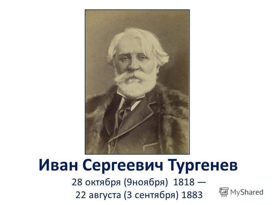 Иван Сергеевич Тургенев 28 октября (9ноября) 1818 22 августа (3 сентября) 1883