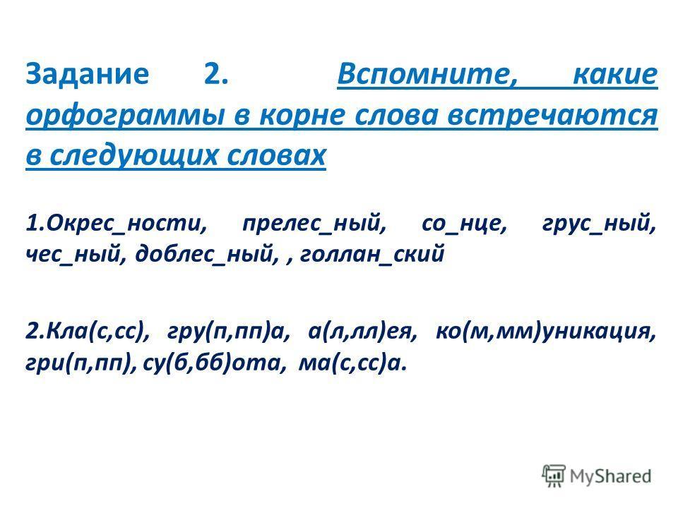 Задание 2. Вспомните, какие орфограммы в корне слова встречаются в следующих словах 1.Окрес_ности, прелес_ный, со_нце, грус_ный, чес_ный, доблес_ный,, голлан_ский 2.Кла(с,сс), гру(п,пп)а, а(л,лл)ея, ко(м,мм)уникация, гри(п,пп), су(б,бб)ота, ма(с,сс)а