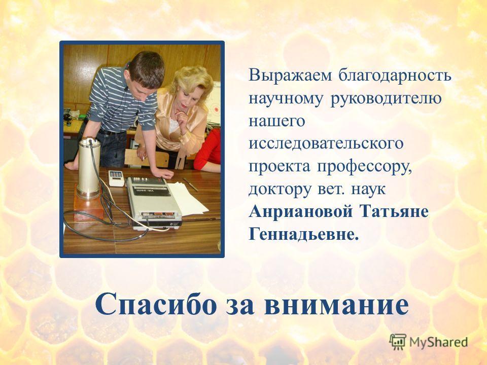 Спасибо за внимание Выражаем благодарность научному руководителю нашего исследовательского проекта профессору, доктору вет. наук Анриановой Татьяне Геннадьевне.