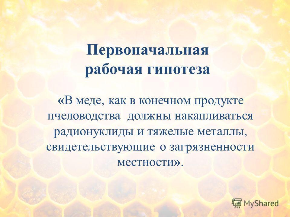 Первоначальная рабочая гипотеза «В меде, как в конечном продукте пчеловодства должны накапливаться радионуклиды и тяжелые металлы, свидетельствующие о загрязненности местности».