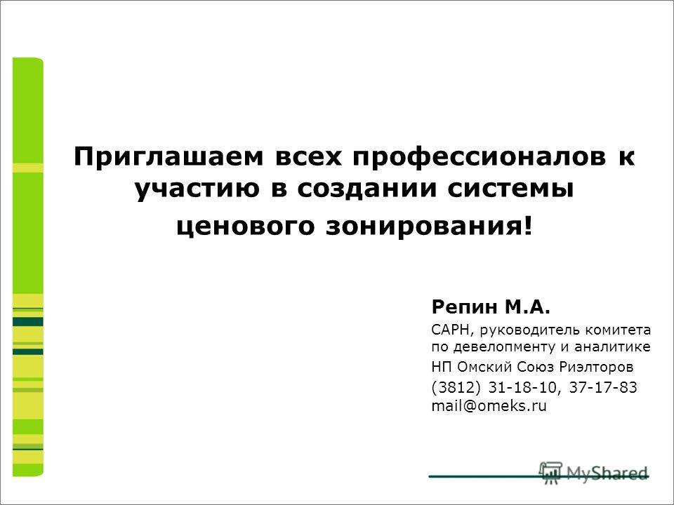 Репин М.А. САРН, руководитель комитета по девелопменту и аналитике НП Омский Союз Риэлторов (3812) 31-18-10, 37-17-83 mail@omeks.ru Приглашаем всех профессионалов к участию в создании системы ценового зонирования!