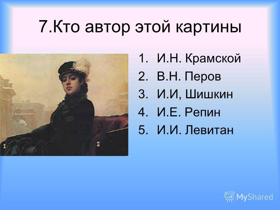 7.Кто автор этой картины 1.И.Н. Крамской 2.В.Н. Перов 3.И.И, Шишкин 4.И.Е. Репин 5.И.И. Левитан