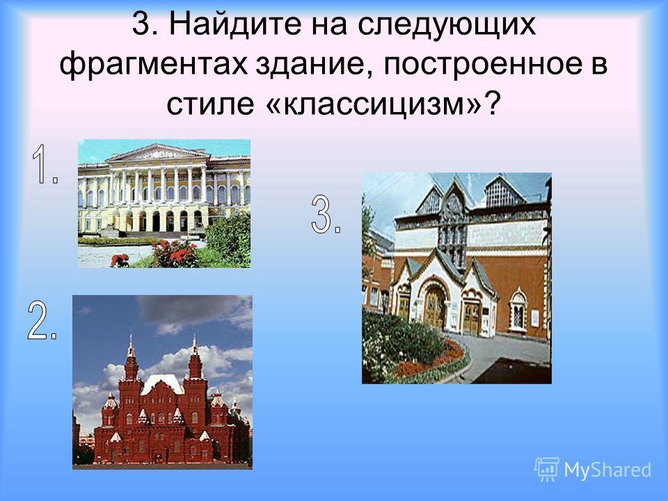 3. Найдите на следующих фрагментах здание, построенное в стиле «классицизм»?