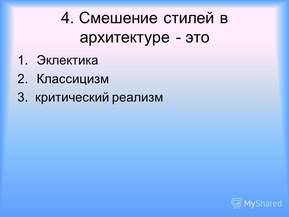 4. Смешение стилей в архитектуре - это 1.Эклектика 2.Классицизм 3. критический реализм