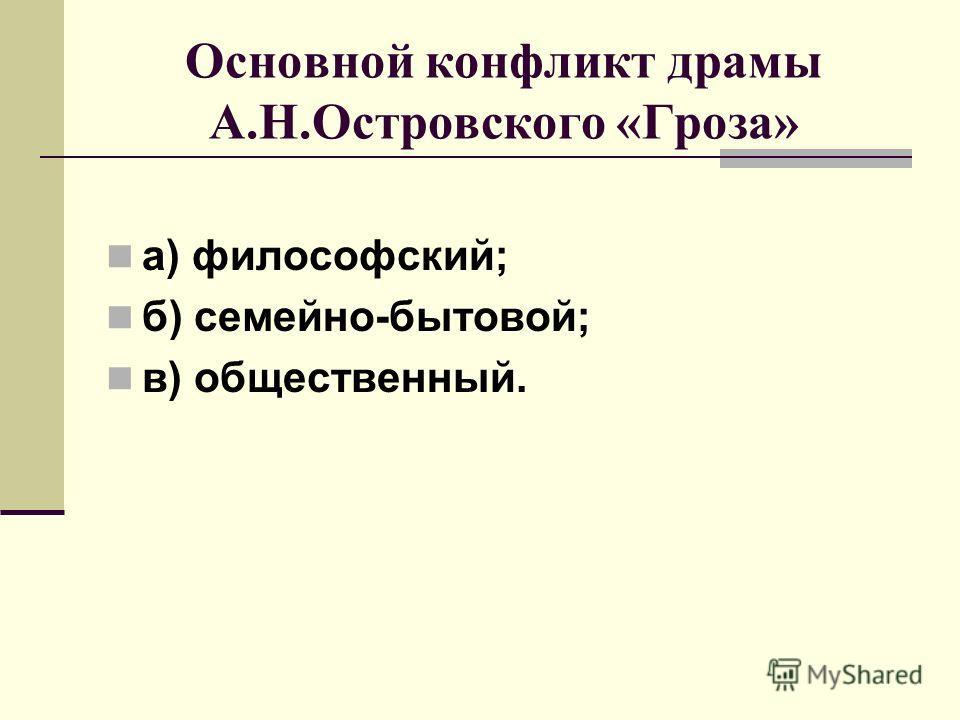 Основной конфликт драмы А.Н.Островского «Гроза» а) философский; б) семейно-бытовой; в) общественный.