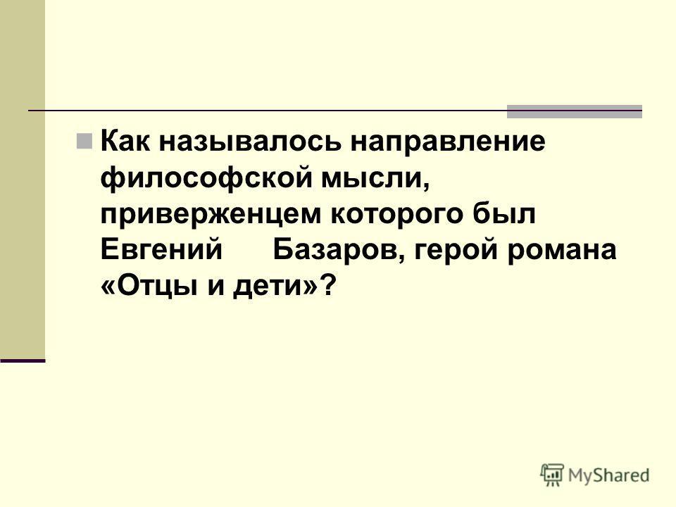 Как называлось направление философской мысли, приверженцем которого был Евгений Базаров, герой романа «Отцы и дети»?