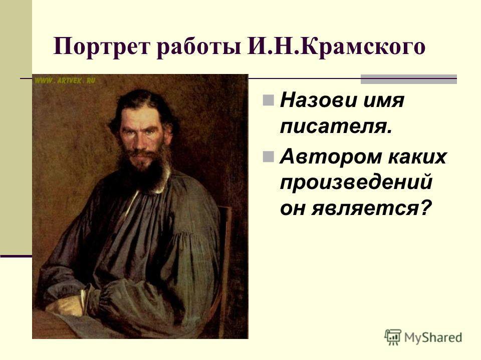 Портрет работы И.Н.Крамского Назови имя писателя. Автором каких произведений он является?
