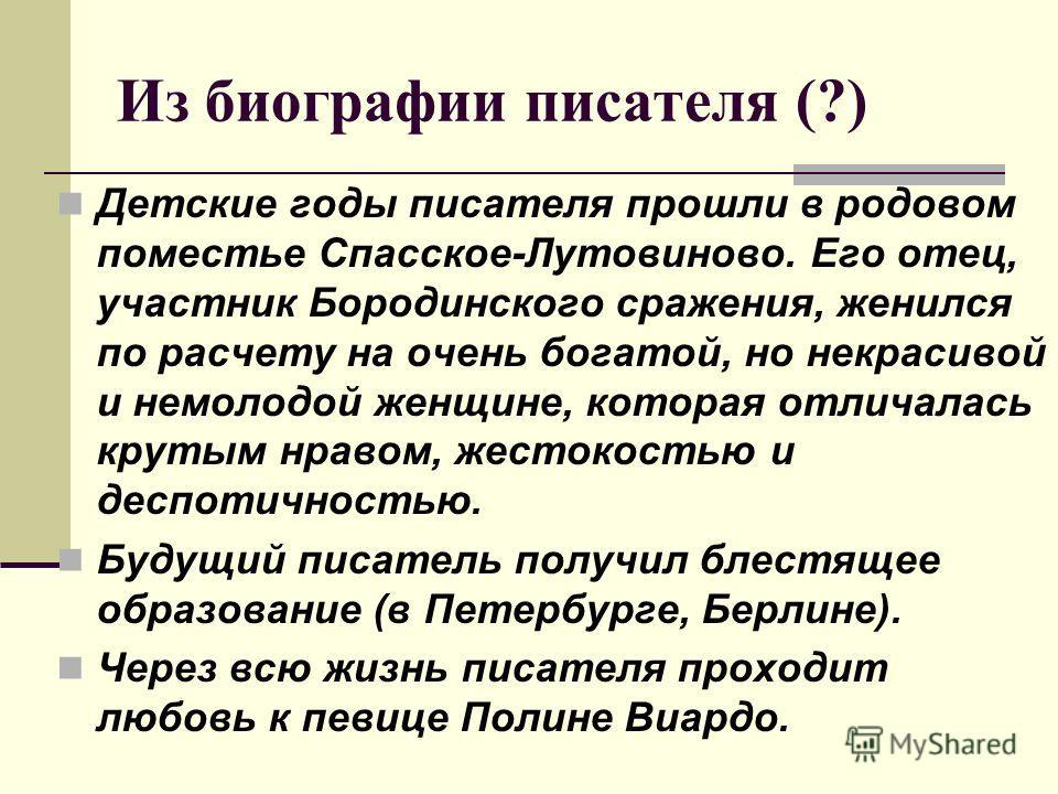 Из биографии писателя (?) Детские годы писателя прошли в родовом поместье Спасское-Лутовиново. Его отец, участник Бородинского сражения, женился по расчету на очень богатой, но некрасивой и немолодой женщине, которая отличалась крутым нравом, жестоко