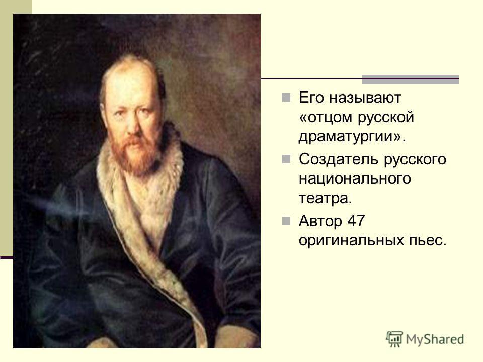 Его называют «отцом русской драматургии». Создатель русского национального театра. Автор 47 оригинальных пьес.