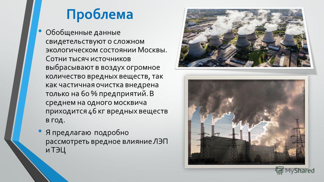 Проблема Обобщенные данные свидетельствуют о сложном экологическом состоянии Москвы. Сотни тысяч источников выбрасывают в воздух огромное количество вредных веществ, так как частичная очистка внедрена только на 60 % предприятий. В среднем на одного м