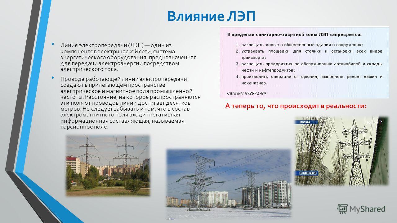 Влияние ЛЭП Линия электропередачи (ЛЭП) один из компонентов электрической сети, система энергетического оборудования, предназначенная для передачи электроэнергии посредством электрического тока. Провода работающей линии электропередачи создают в прил