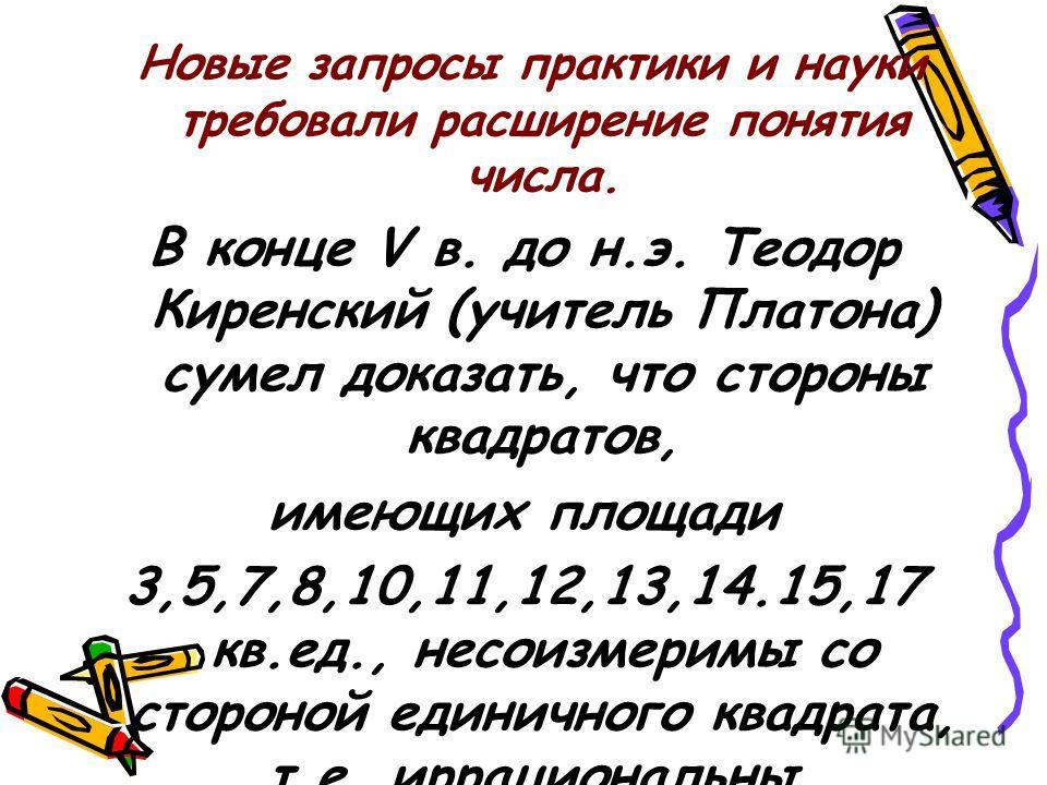 Новые запросы практики и науки требовали расширение понятия числа. В конце V в. до н.э. Теодор Киренский (учитель Платона) сумел доказать, что стороны квадратов, имеющих площади 3,5,7,8,10,11,12,13,14.15,17 кв.ед., несоизмеримы со стороной единичного