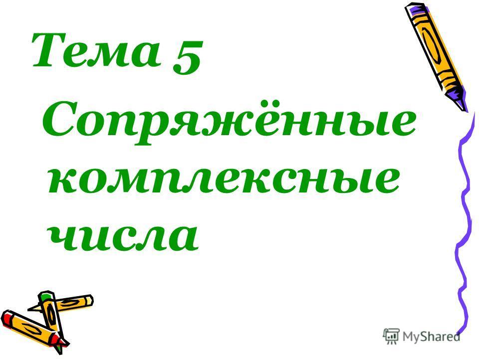 Тема 5 Сопряжённые комплексные числа