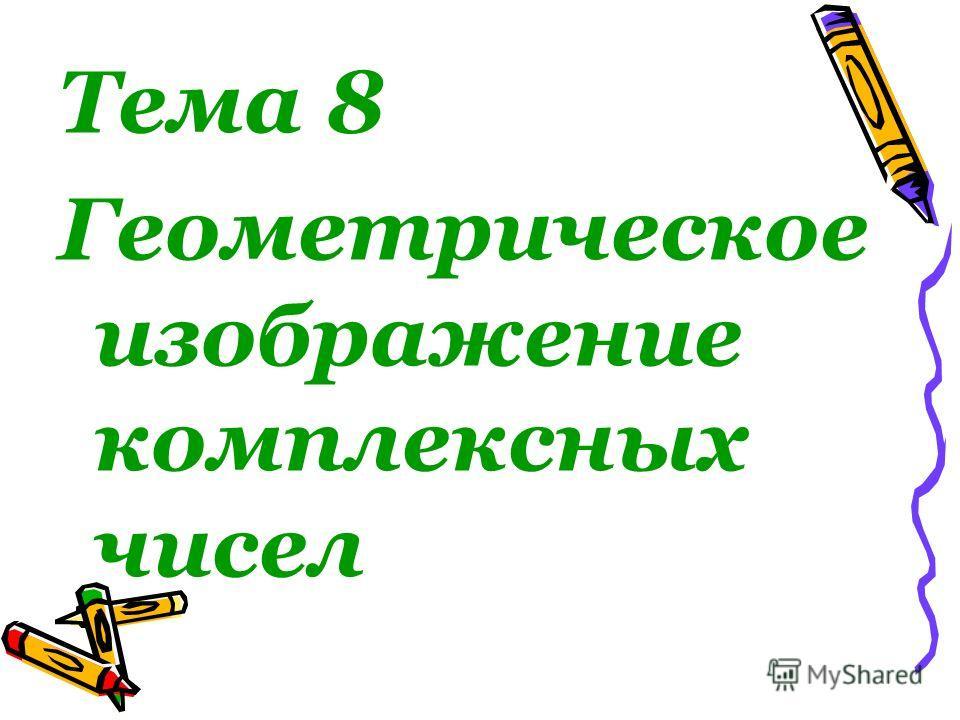 Тема 8 Геометрическое изображение комплексных чисел