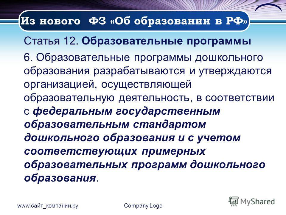 www.сайт_компании.руCompany Logo Статья 12. Статья 12. Образовательные программы 6. Образовательные программы дошкольного образования разрабатываются и утверждаются организацией, осуществляющей образовательную деятельность, в соответствии с федеральн