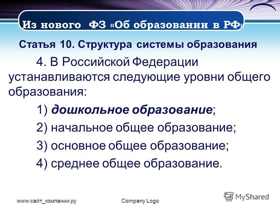 www.сайт_компании.руCompany Logo Статья 10. Структура системы образования 4. В Российской Федерации устанавливаются следующие уровни общего образования: 1) дошкольное образование; 2) начальное общее образование; 3) основное общее образование; 4) сред
