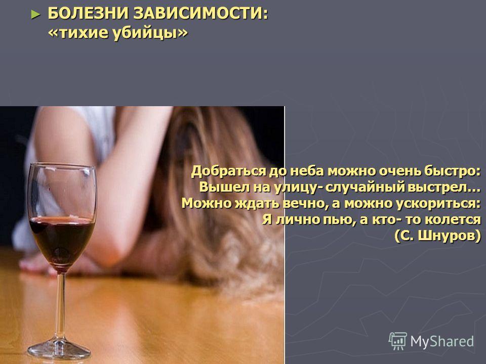 БОЛЕЗНИ ЗАВИСИМОСТИ: «тихие убийцы» БОЛЕЗНИ ЗАВИСИМОСТИ: «тихие убийцы» Добраться до неба можно очень быстро: Вышел на улицу- случайный выстрел… Можно ждать вечно, а можно ускориться: Я лично пью, а кто- то колется (С. Шнуров)
