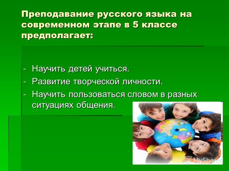 Преподавание русского языка на современном этапе в 5 классе предполагает: -Научить детей учиться. -Развитие творческой личности. -Научить пользоваться словом в разных ситуациях общения.