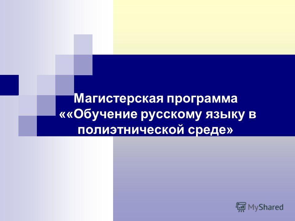 Магистерская программа ««Обучение русскому языку в полиэтнической среде»