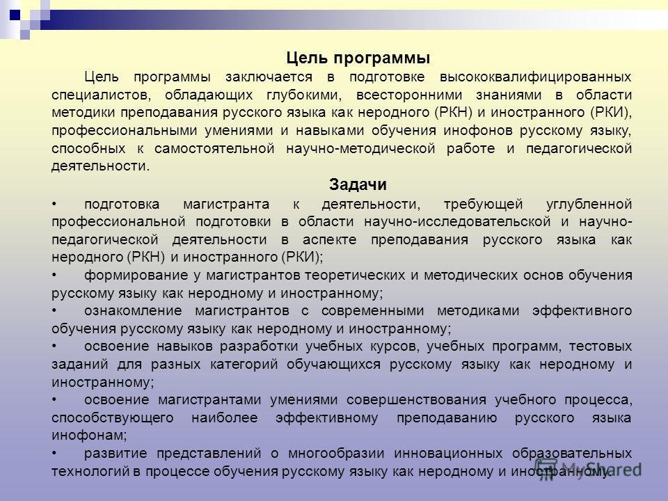 Цель программы Цель программы заключается в подготовке высококвалифицированных специалистов, обладающих глубокими, всесторонними знаниями в области методики преподавания русского языка как неродного (РКН) и иностранного (РКИ), профессиональными умени