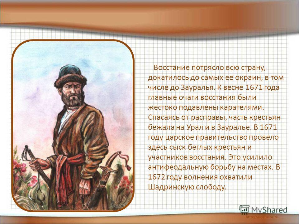 Восстание потрясло всю страну, докатилось до самых ее окраин, в том числе до Зауралья. К весне 1671 года главные очаги восстания были жестоко подавлены карателями. Спасаясь от расправы, часть крестьян бежала на Урал и в Зауралье. В 1671 году царское